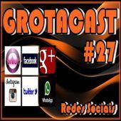 GROTACAST #27 Redes Sociais